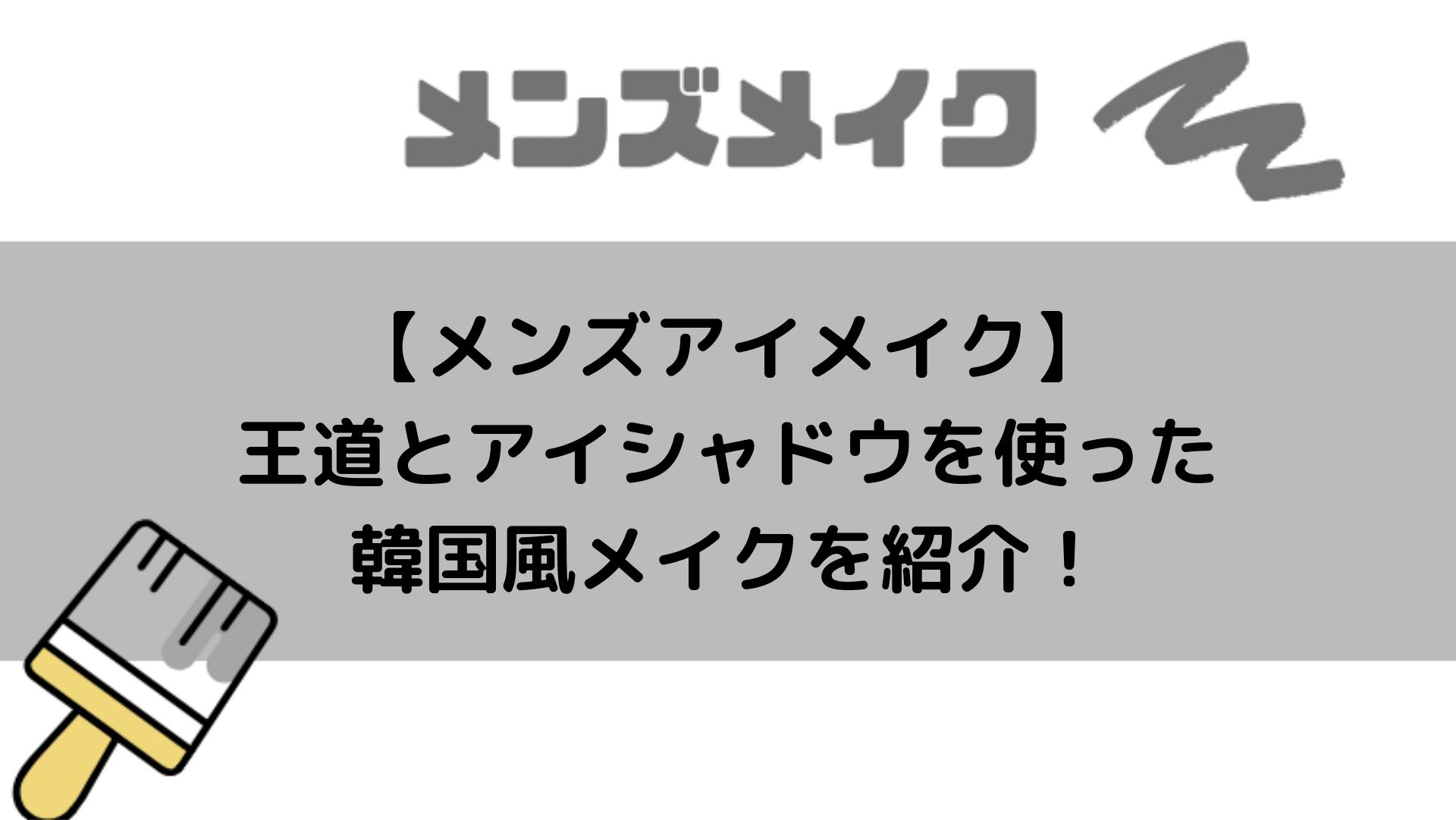 【メンズアイメイク】王道とアイシャドウを使った韓国風メイクを紹介!