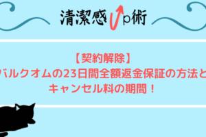 【契約解除】バルクオムの23日間全額返金保証の方法とキャンセル料の期間!