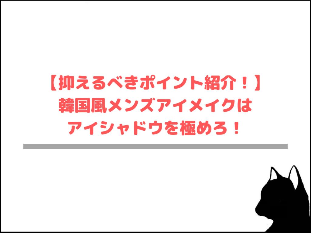 【抑えるべきポイント紹介!】韓国風メンズアイメイクはアイシャドウを極めろ!