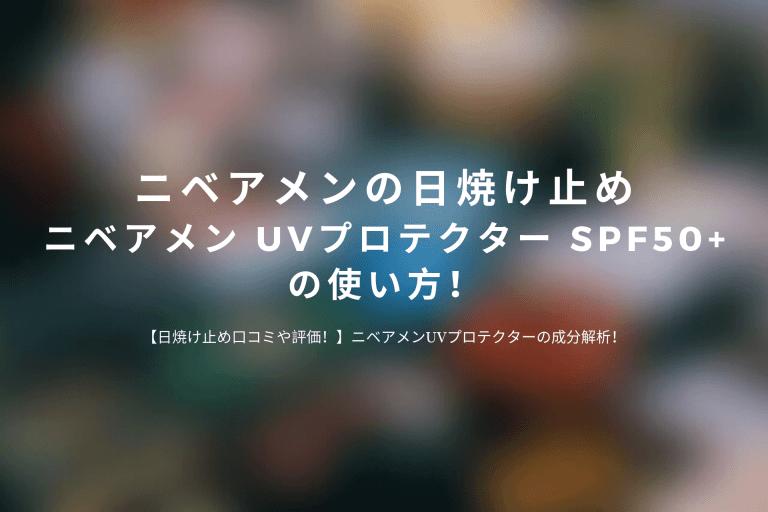 ニベアメンの日焼け止め「ニベアメン-UVプロテクター-SPF50」の使い方!
